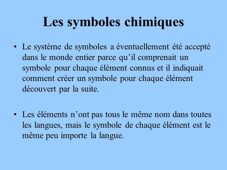 Les symboles chimiques Le système de symboles a éventuellement été accepté dans le monde entier parce quil comprenait un symbole pour chaque élément connus et il indiquait comment créer un symbole pour chaque élément découvert par la suite.