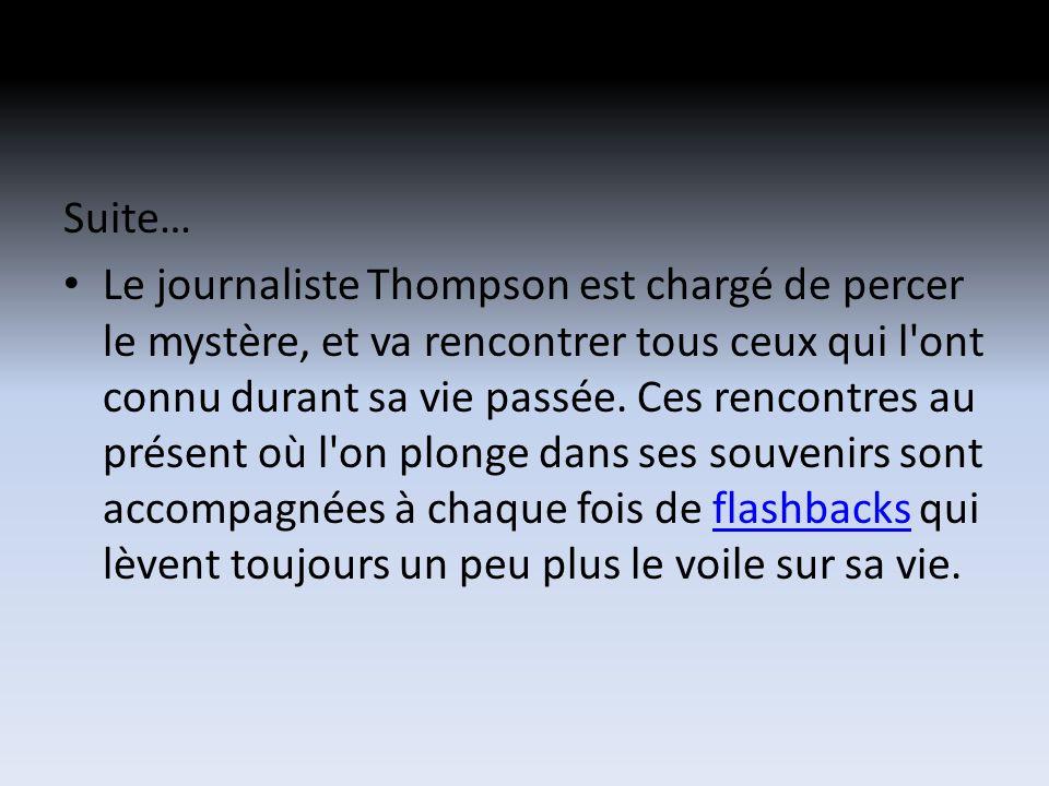 Suite… Le journaliste Thompson est chargé de percer le mystère, et va rencontrer tous ceux qui l ont connu durant sa vie passée.