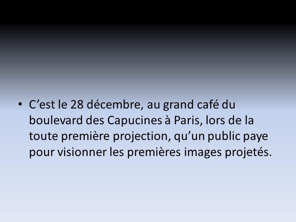 Cest le 28 décembre, au grand café du boulevard des Capucines à Paris, lors de la toute première projection, quun public paye pour visionner les premières images projetés.