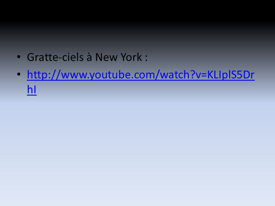 Gratte-ciels à New York : http://www.youtube.com/watch?v=KLIplS5Dr hI http://www.youtube.com/watch?v=KLIplS5Dr hI