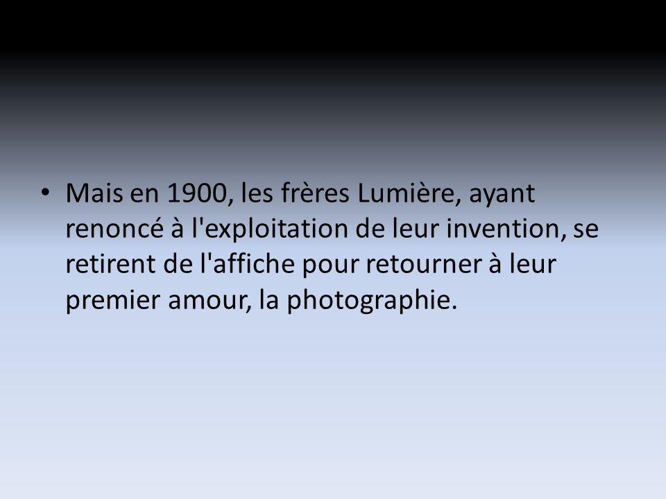 Mais en 1900, les frères Lumière, ayant renoncé à l exploitation de leur invention, se retirent de l affiche pour retourner à leur premier amour, la photographie.