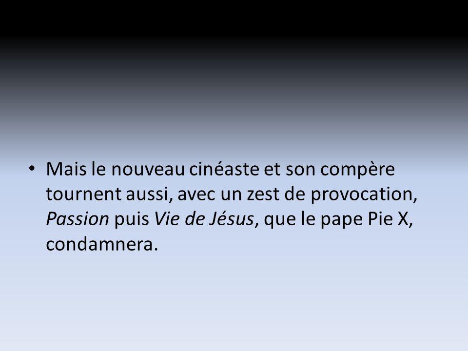 Mais le nouveau cinéaste et son compère tournent aussi, avec un zest de provocation, Passion puis Vie de Jésus, que le pape Pie X, condamnera.
