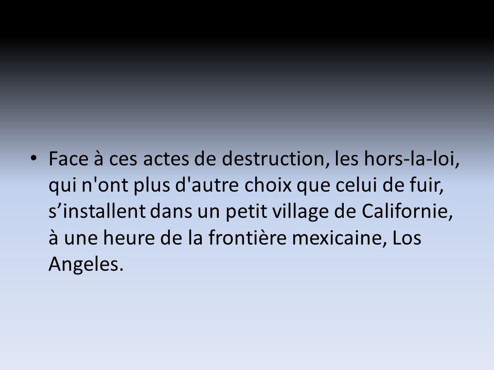 Face à ces actes de destruction, les hors-la-loi, qui n ont plus d autre choix que celui de fuir, sinstallent dans un petit village de Californie, à une heure de la frontière mexicaine, Los Angeles.