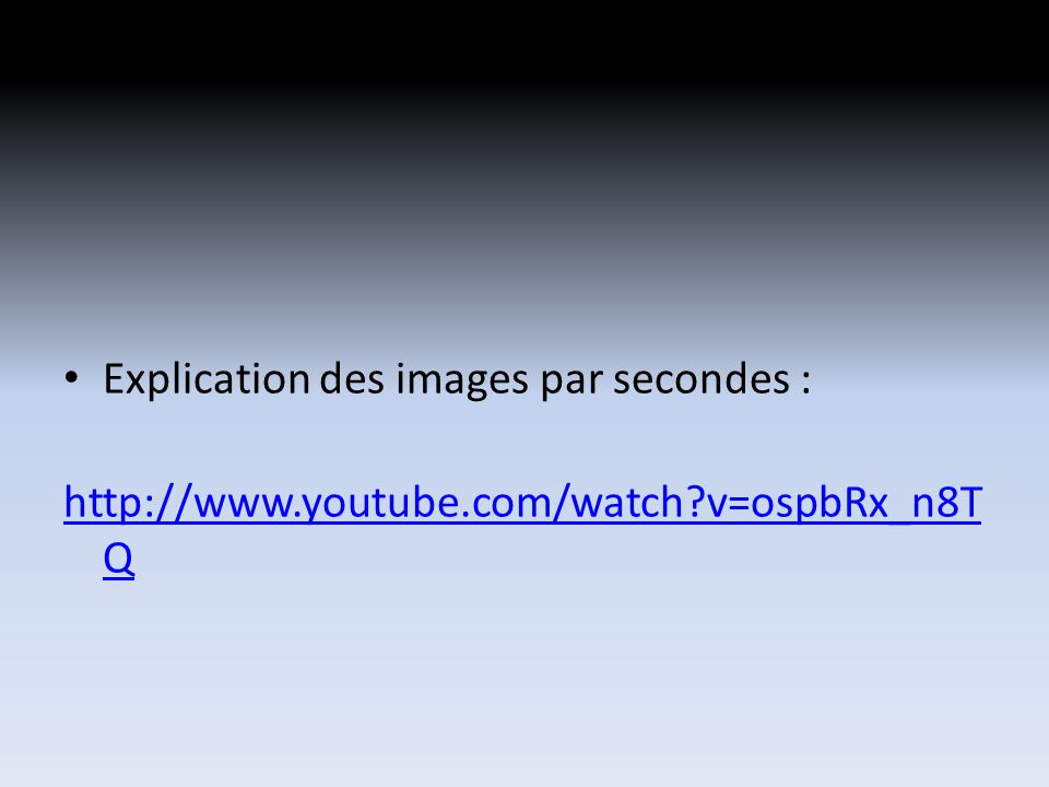 Explication des images par secondes : http://www.youtube.com/watch?v=ospbRx_n8T Q
