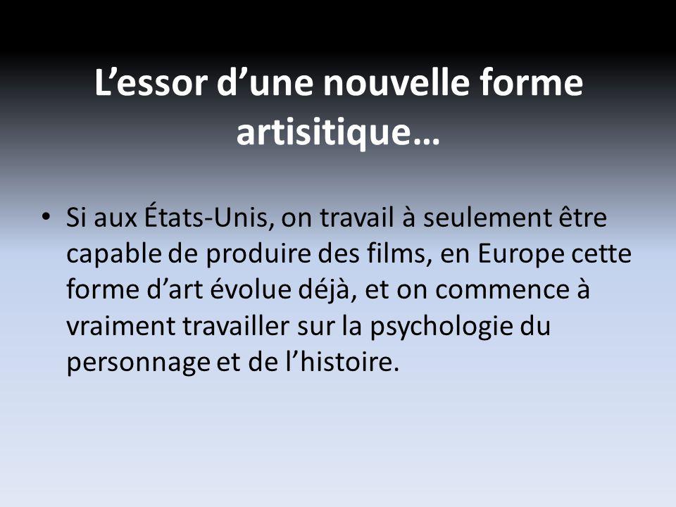 Lessor dune nouvelle forme artisitique… Si aux États-Unis, on travail à seulement être capable de produire des films, en Europe cette forme dart évolue déjà, et on commence à vraiment travailler sur la psychologie du personnage et de lhistoire.
