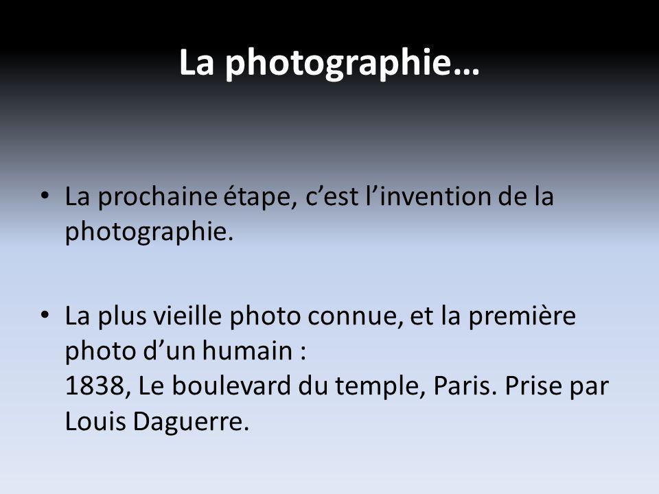 La photographie… La prochaine étape, cest linvention de la photographie.