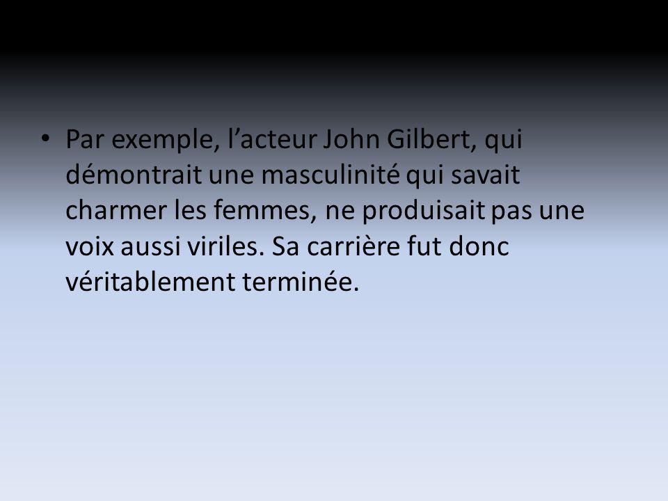 Par exemple, lacteur John Gilbert, qui démontrait une masculinité qui savait charmer les femmes, ne produisait pas une voix aussi viriles.