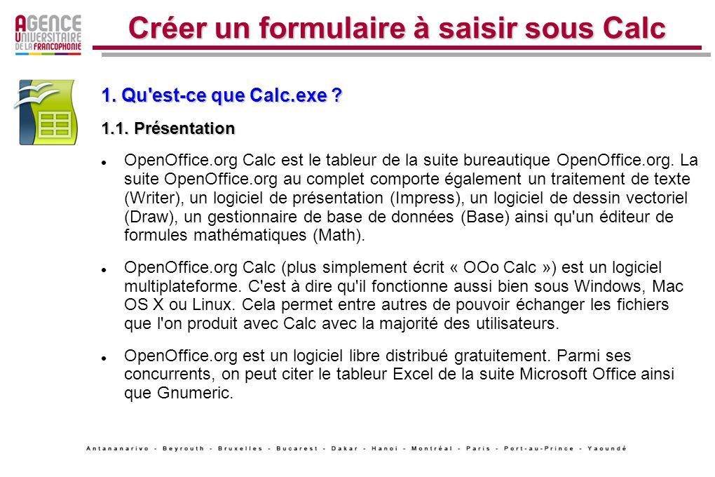 Créer un formulaire à saisir sous Calc 1. Qu'est-ce que Calc.exe ? 1.1. Présentation OpenOffice.org Calc est le tableur de la suite bureautique OpenOf