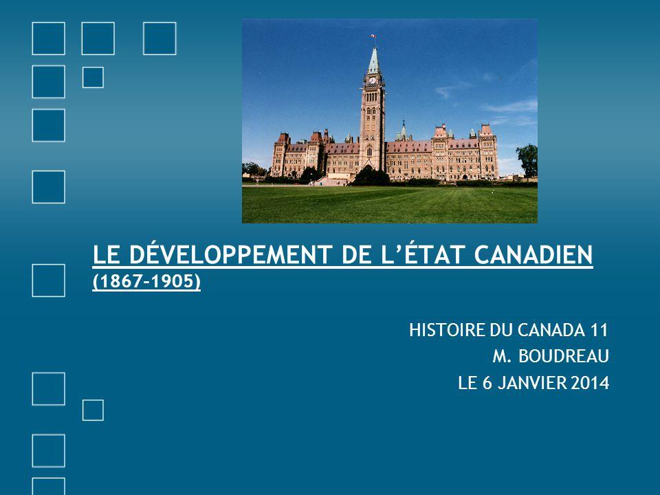 LE DÉVELOPPEMENT DE LÉTAT CANADIEN (1867-1905) HISTOIRE DU CANADA 11 M. BOUDREAU LE 6 JANVIER 2014