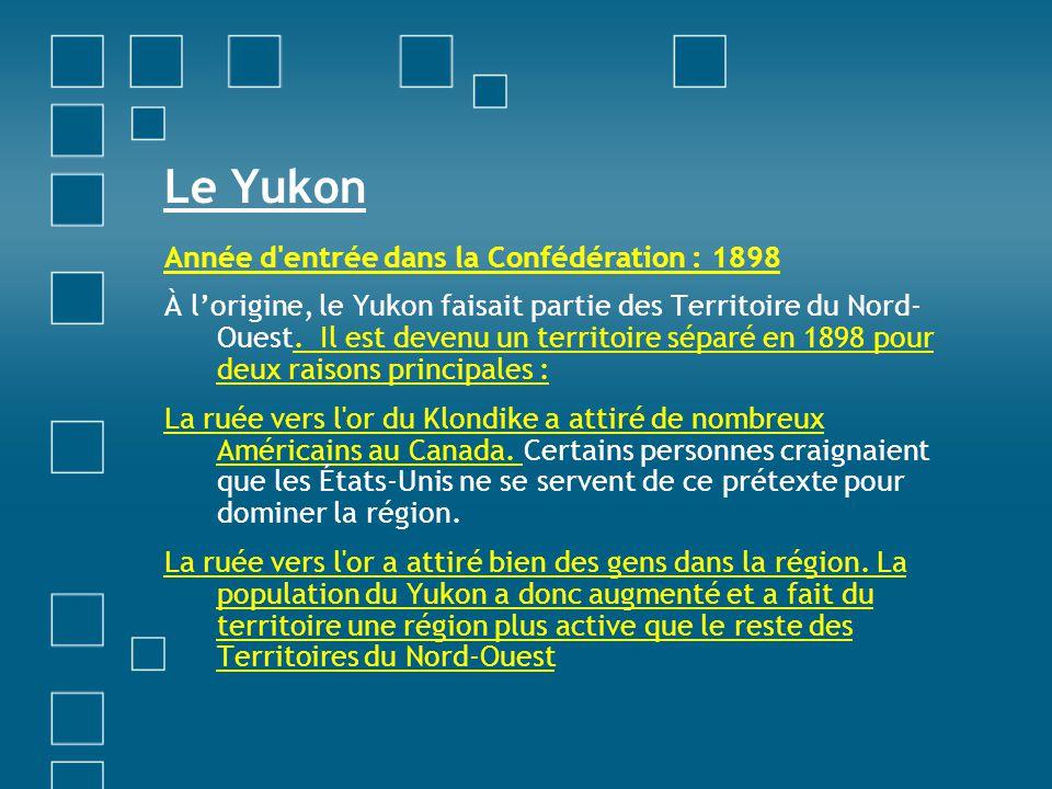 Le Yukon Année d'entrée dans la Confédération : 1898 À lorigine, le Yukon faisait partie des Territoire du Nord- Ouest. Il est devenu un territoire sé