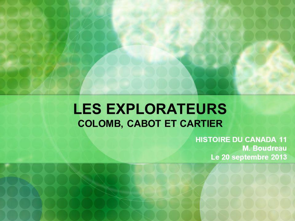 LES EXPLORATEURS COLOMB, CABOT ET CARTIER HISTOIRE DU CANADA 11 M. Boudreau Le 20 septembre 2013