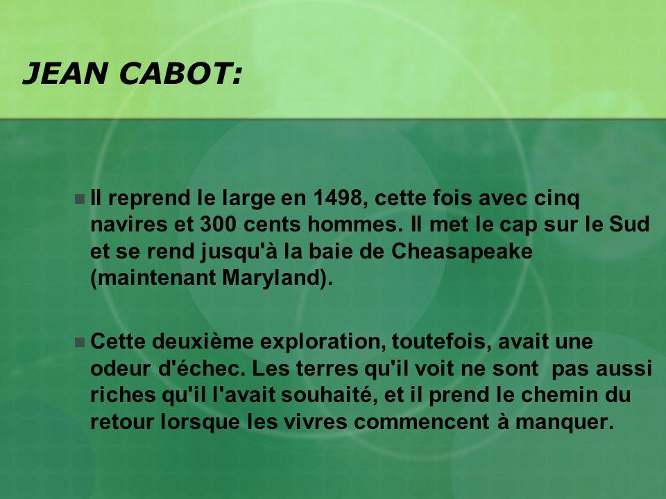 JEAN CABOT: Il reprend le large en 1498, cette fois avec cinq navires et 300 cents hommes. Il met le cap sur le Sud et se rend jusqu'à la baie de Chea