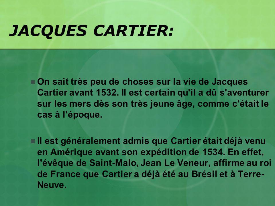 JACQUES CARTIER: On sait très peu de choses sur la vie de Jacques Cartier avant 1532. Il est certain qu'il a dû s'aventurer sur les mers dès son très
