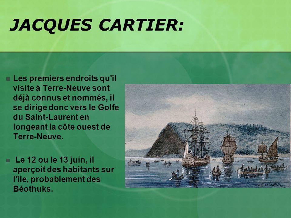 JACQUES CARTIER: Les premiers endroits qu'il visite à Terre-Neuve sont déjà connus et nommés, il se dirige donc vers le Golfe du Saint-Laurent en long