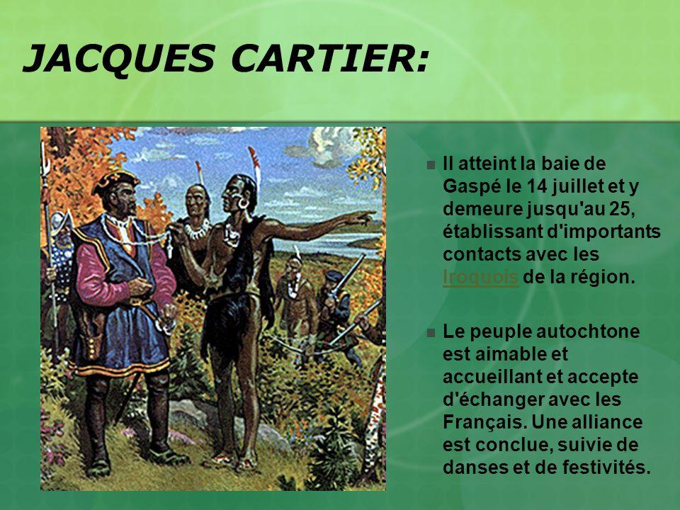 JACQUES CARTIER: Il atteint la baie de Gaspé le 14 juillet et y demeure jusqu'au 25, établissant d'importants contacts avec les Iroquois de la région.