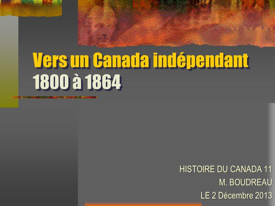 Vers un Canada indépendant 1800 à 1864 HISTOIRE DU CANADA 11 M. BOUDREAU LE 2 Décembre 2013