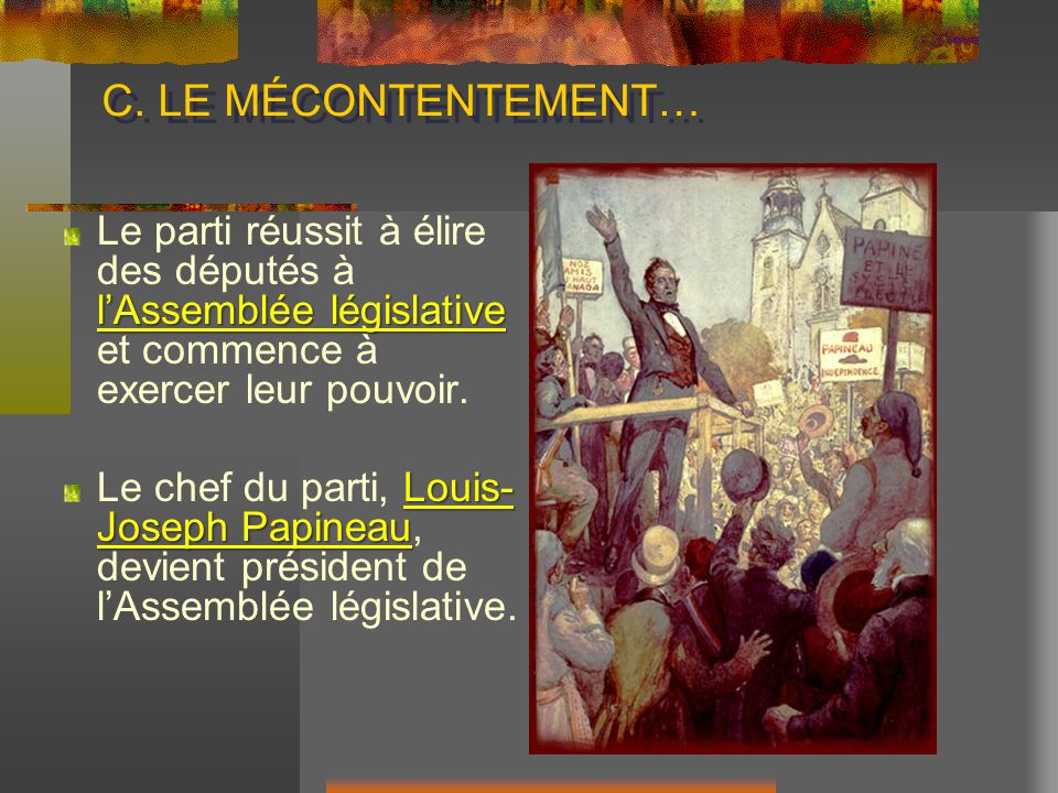 C. LE MÉCONTENTEMENT… lAssemblée législative Le parti réussit à élire des députés à lAssemblée législative et commence à exercer leur pouvoir. Louis-