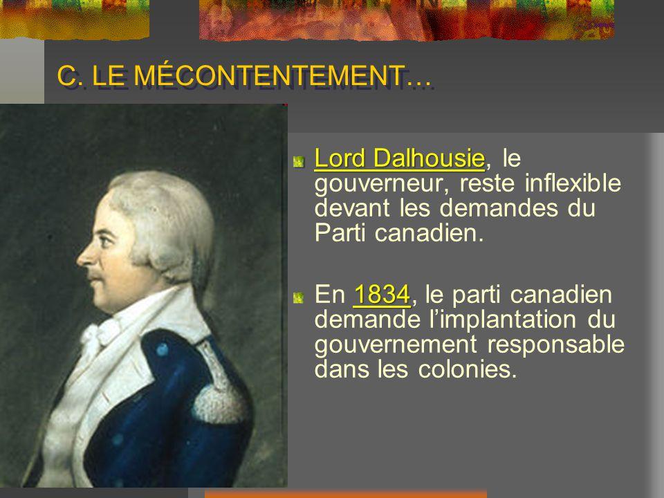 C. LE MÉCONTENTEMENT… Lord Dalhousie Lord Dalhousie, le gouverneur, reste inflexible devant les demandes du Parti canadien. 1834 En 1834, le parti can