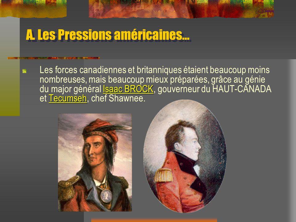 A. Les Pressions américaines… Isaac BROCK Tecumseh Les forces canadiennes et britanniques étaient beaucoup moins nombreuses, mais beaucoup mieux prépa