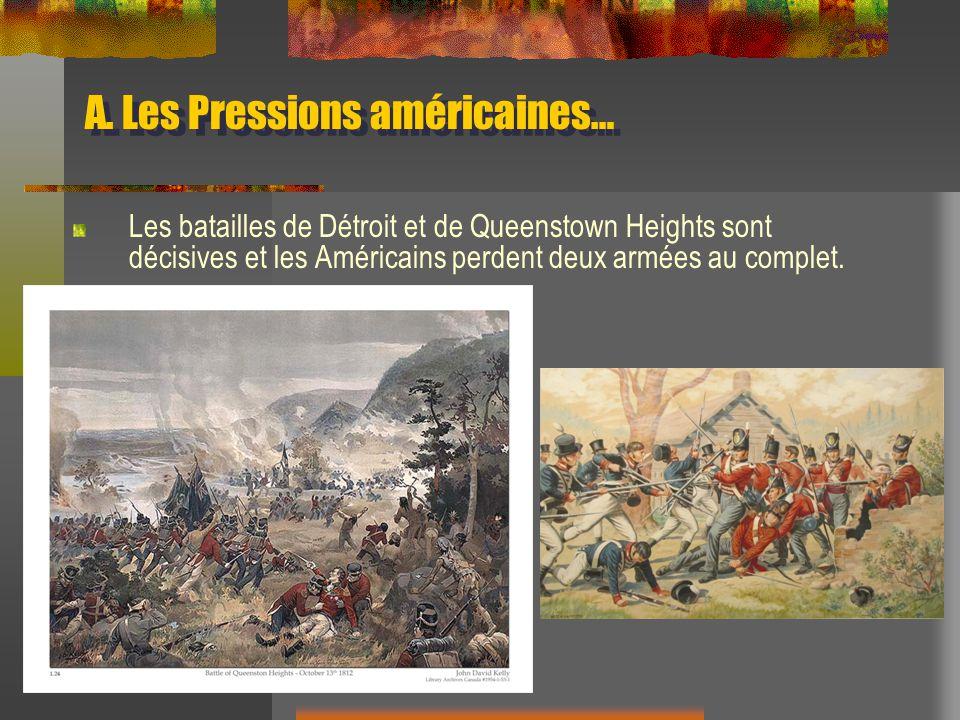 A. Les Pressions américaines… Les batailles de Détroit et de Queenstown Heights sont décisives et les Américains perdent deux armées au complet.