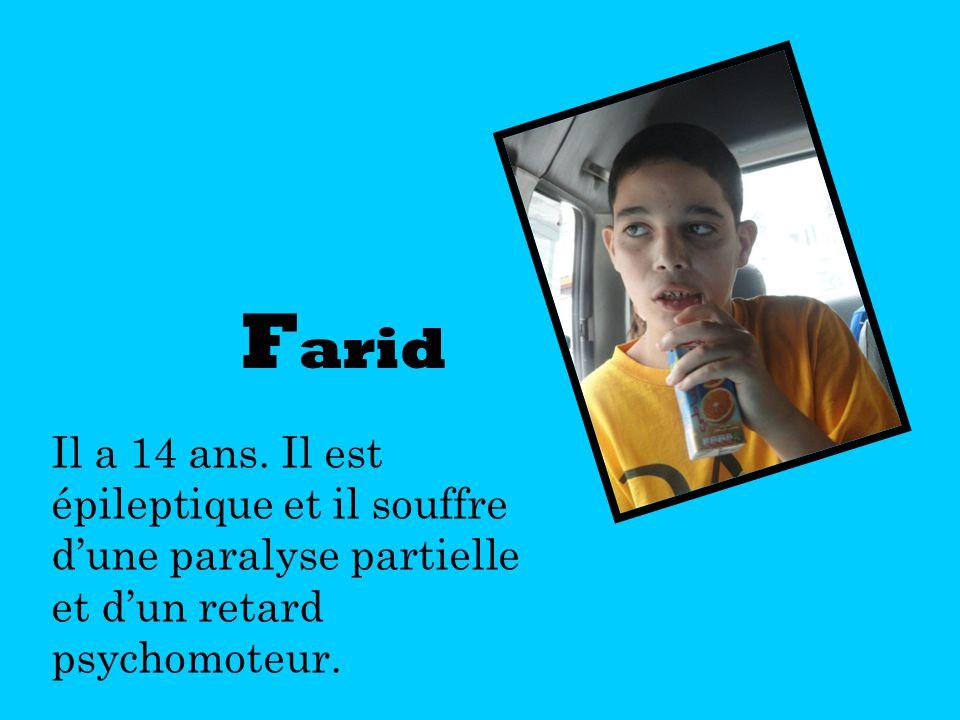 F arid Il a 14 ans. Il est épileptique et il souffre dune paralyse partielle et dun retard psychomoteur.
