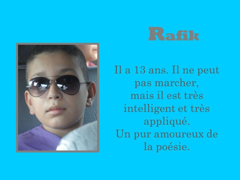 R afik Il a 13 ans. Il ne peut pas marcher, mais il est très intelligent et très appliqué. Un pur amoureux de la poésie.