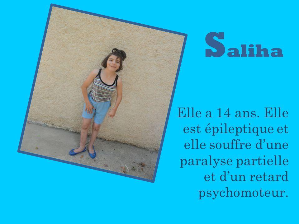 S aliha Elle a 14 ans. Elle est épileptique et elle souffre dune paralyse partielle et dun retard psychomoteur.