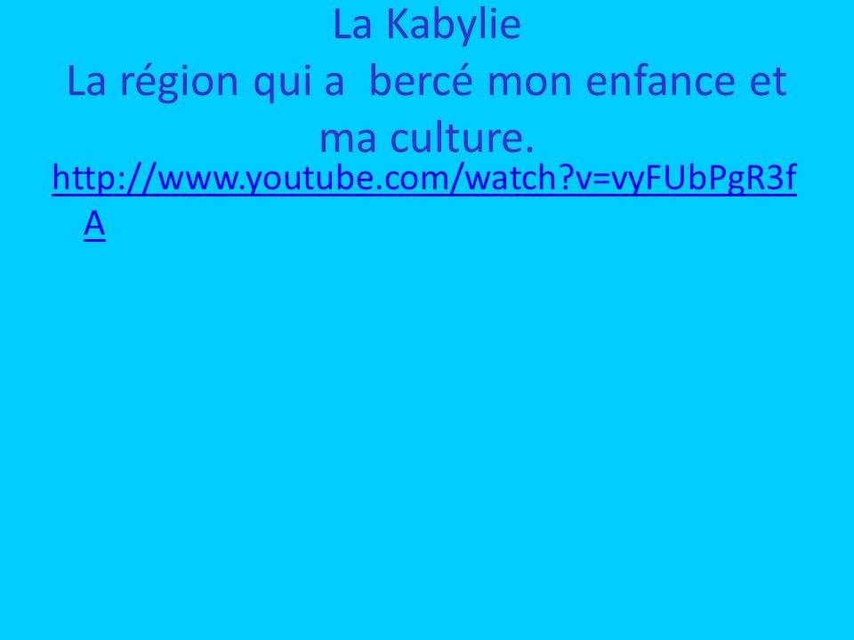 La Kabylie La région qui a bercé mon enfance et ma culture. http://www.youtube.com/watch?v=vyFUbPgR3f A