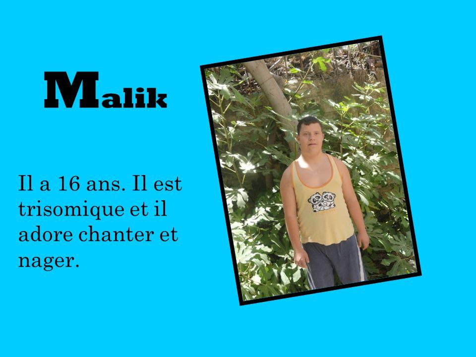 M alik Il a 16 ans. Il est trisomique et il adore chanter et nager.