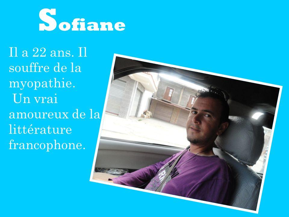 S ofiane Il a 22 ans. Il souffre de la myopathie. Un vrai amoureux de la littérature francophone.