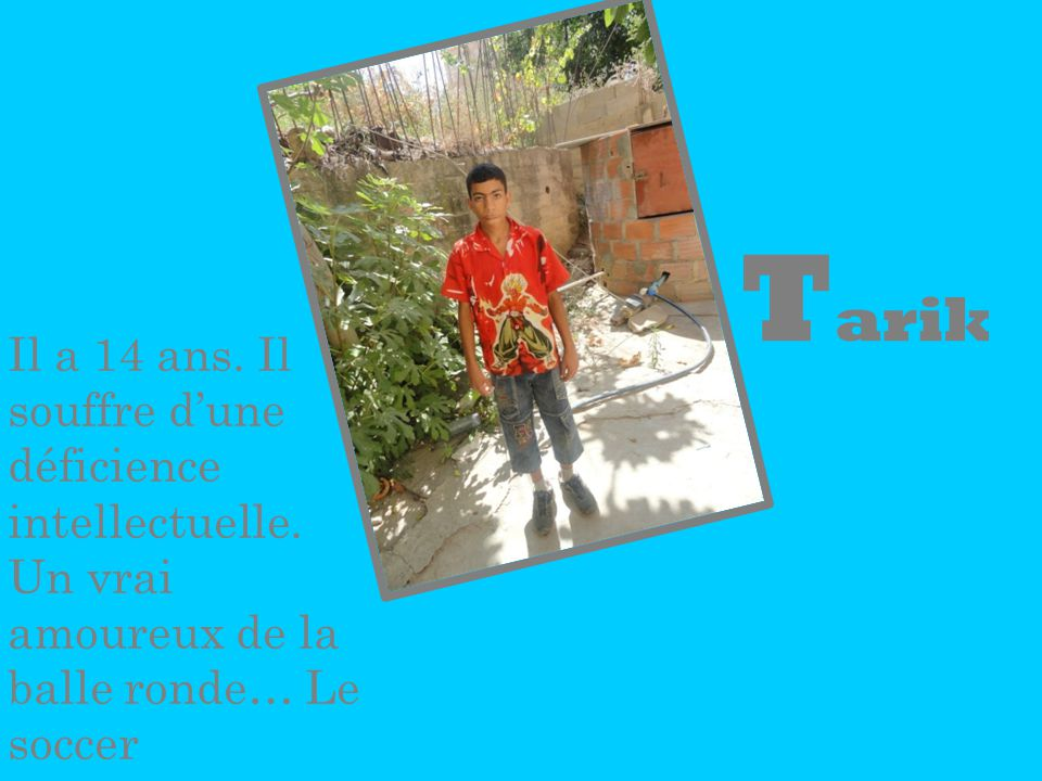 T arik Il a 14 ans. Il souffre dune déficience intellectuelle. Un vrai amoureux de la balle ronde… Le soccer