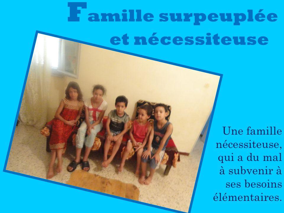 F amille surpeuplée et nécessiteuse Une famille nécessiteuse, qui a du mal à subvenir à ses besoins élémentaires.