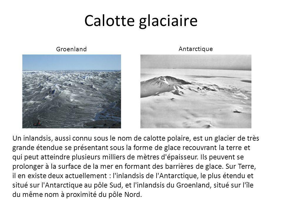 Calotte glaciaire Un inlandsis, aussi connu sous le nom de calotte polaire, est un glacier de très grande étendue se présentant sous la forme de glace