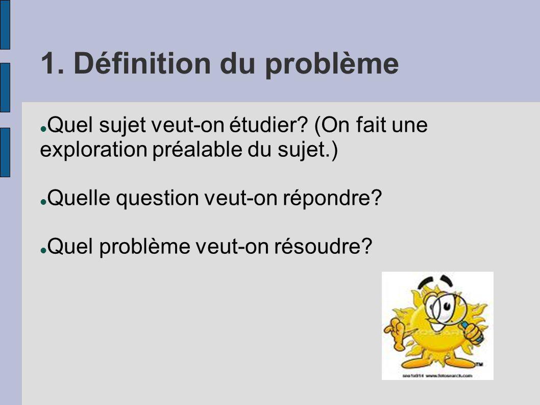 1. Définition du problème Quel sujet veut-on étudier? (On fait une exploration préalable du sujet.) Quelle question veut-on répondre? Quel problème ve
