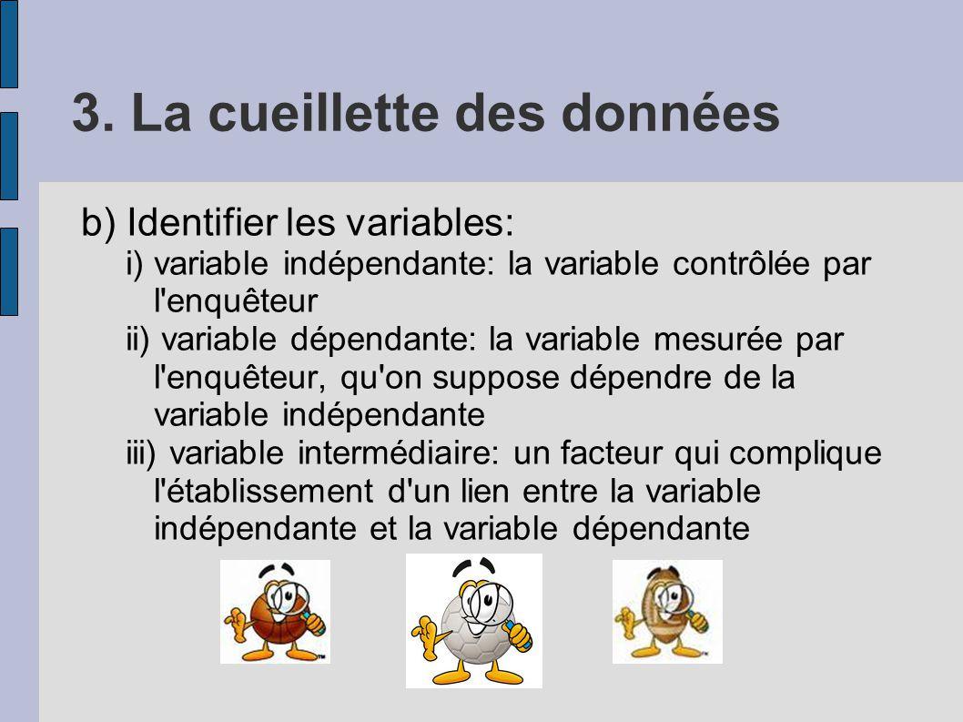3. La cueillette des données b) Identifier les variables: i) variable indépendante: la variable contrôlée par l'enquêteur ii) variable dépendante: la