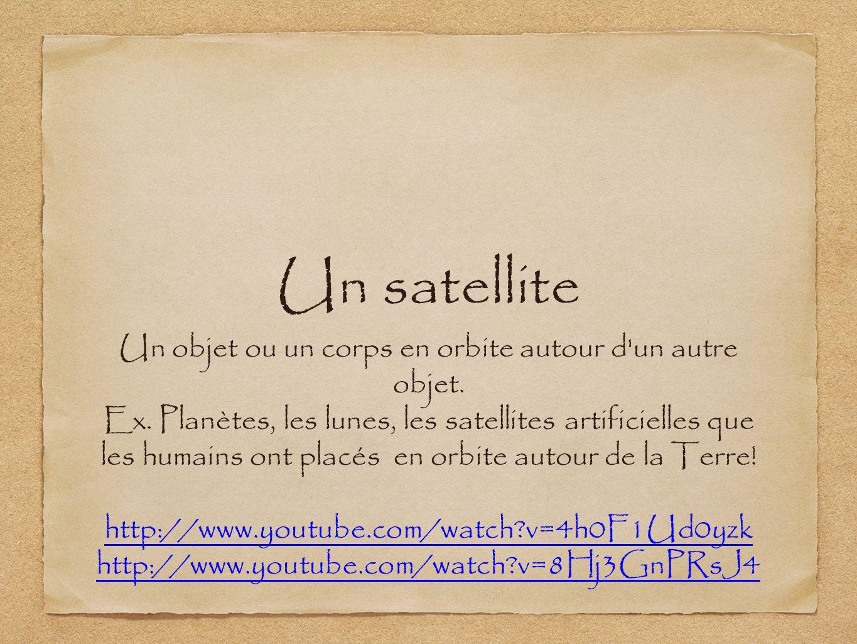 Un satellite Un objet ou un corps en orbite autour d'un autre objet. Ex. Planètes, les lunes, les satellites artificielles que les humains ont placés