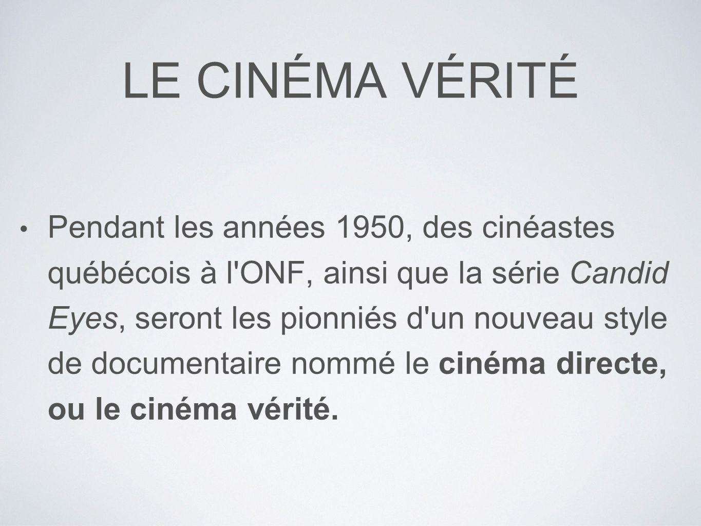LE CINÉMA VÉRITÉ Pendant les années 1950, des cinéastes québécois à l ONF, ainsi que la série Candid Eyes, seront les pionniés d un nouveau style de documentaire nommé le cinéma directe, ou le cinéma vérité.