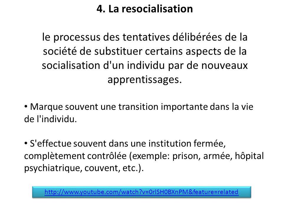 4. La resocialisation le processus des tentatives délibérées de la société de substituer certains aspects de la socialisation d'un individu par de nou