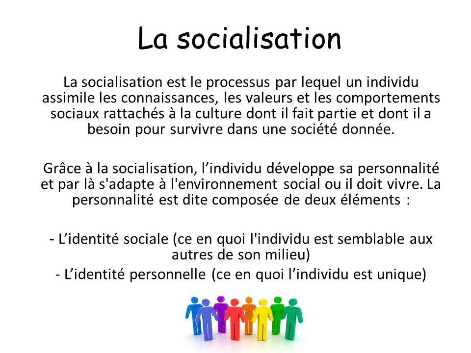La socialisation La socialisation est le processus par lequel un individu assimile les connaissances, les valeurs et les comportements sociaux rattach