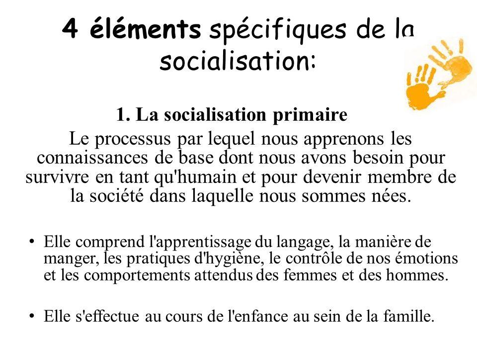 4 éléments spécifiques de la socialisation: 1. La socialisation primaire Le processus par lequel nous apprenons les connaissances de base dont nous av