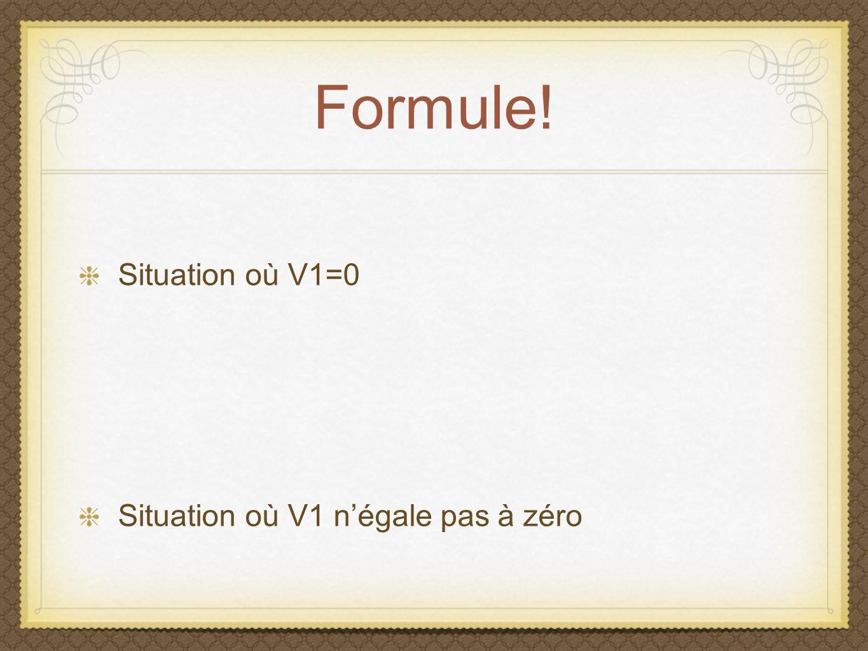 Formule! Situation où V1=0 Situation où V1 négale pas à zéro