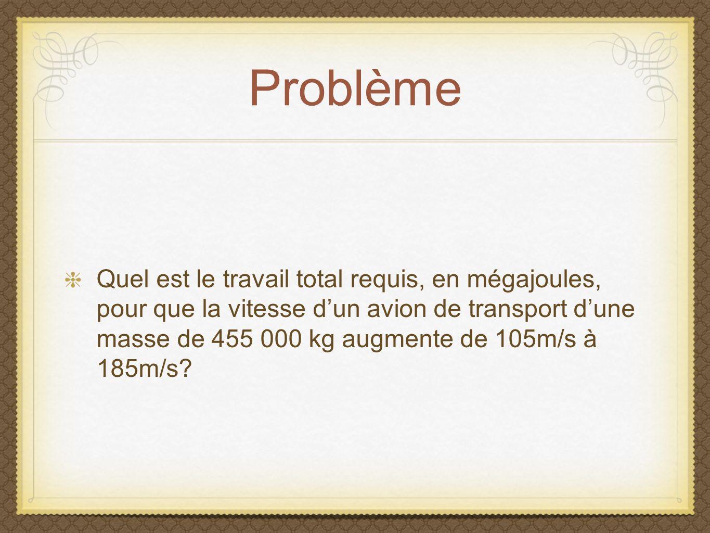 Problème Quel est le travail total requis, en mégajoules, pour que la vitesse dun avion de transport dune masse de 455 000 kg augmente de 105m/s à 185