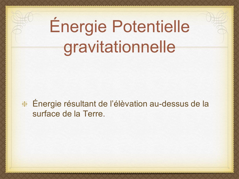 Énergie Potentielle gravitationnelle Énergie résultant de lélèvation au-dessus de la surface de la Terre.