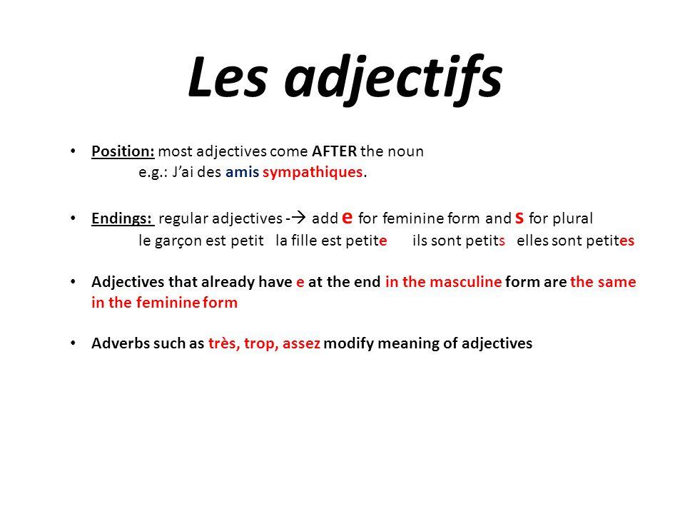 Les adjectifs Position: most adjectives come AFTER the noun e.g.: Jai des amis sympathiques. Endings: regular adjectives - add e for feminine form and