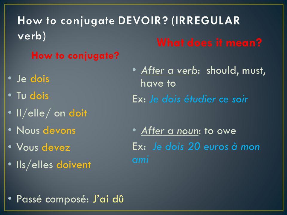 How to conjugate? Je dois Tu dois Il/elle/ on doit Nous devons Vous devez Ils/elles doivent Passé composé: Jai dû What does it mean? After a verb: sho