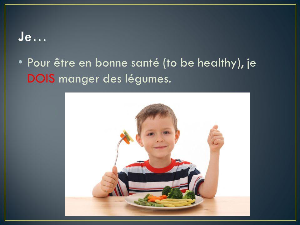 Pour être en bonne santé (to be healthy), je DOIS manger des légumes.
