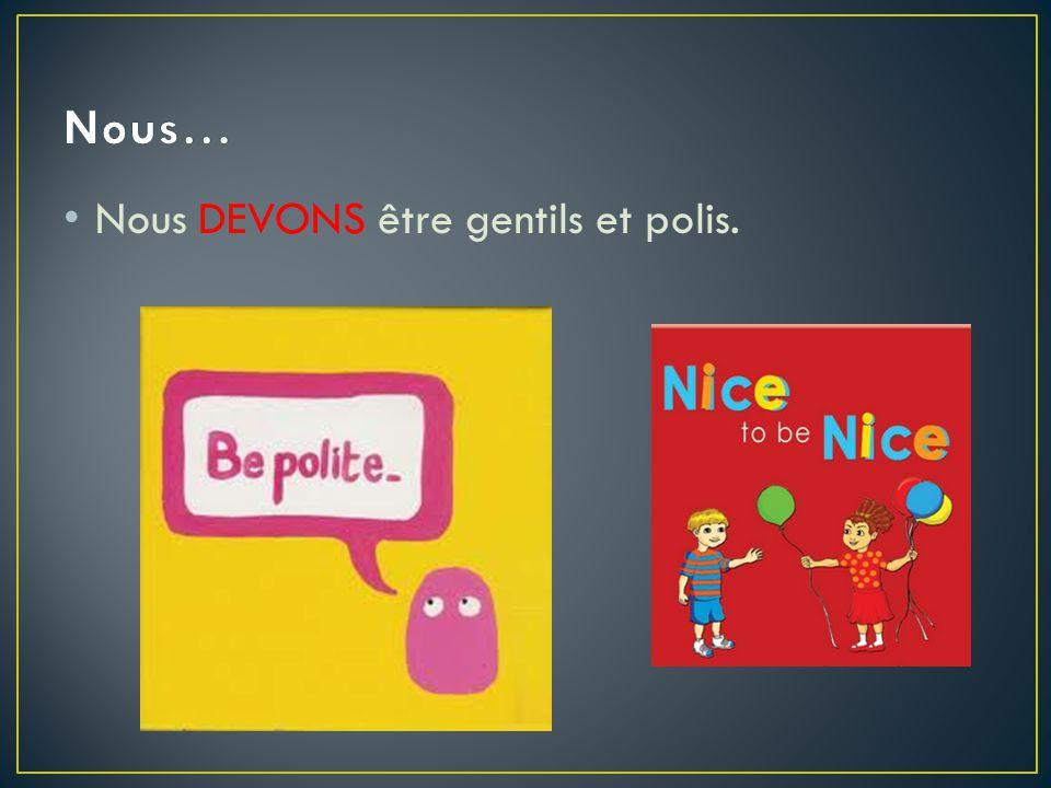 Nous DEVONS être gentils et polis.