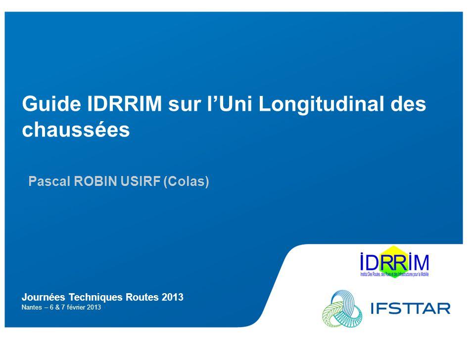 Cadre de lexposé Pascal ROBIN (USIRF) – JTR 2013 2 Guide IDRRIM sur lUni Longitudinal des chaussées o Bilan de lexistant o Contenu du guide o Perspectives