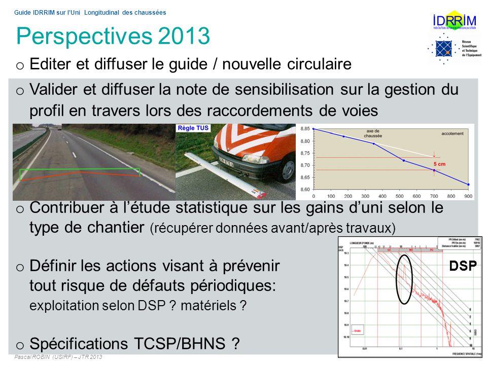 Perspectives 2013 Pascal ROBIN (USIRF) – JTR 2013 15 Guide IDRRIM sur lUni Longitudinal des chaussées o Editer et diffuser le guide / nouvelle circula