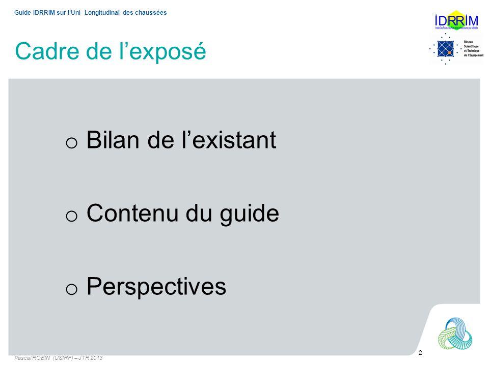 Cadre de lexposé Pascal ROBIN (USIRF) – JTR 2013 2 Guide IDRRIM sur lUni Longitudinal des chaussées o Bilan de lexistant o Contenu du guide o Perspect